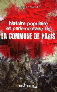 Histoire populaire et parlementaire de la Commune de Paris - Arthur Arnould
