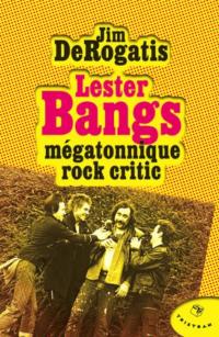 Lester Bangs Mégatonnique rock critic - Jim DeRogatis